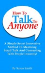 How To Talk To Anyone: A Simple Secret Innovative Method To Mastering Small Talk And Connecting With People Instantly! - Susan Smith