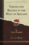 Visions and Beliefs in the West of Ireland (Classic Reprint) - Lady Gregory
