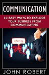 Communication: 10 Easy Ways to Explode Your Business From Communicating (Make More Money, Build Amazing Social and Soft Skills, Increase Your Emotional and Social Intelligence) - John Robert