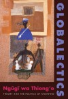 Globalectics: Theory and the Politics of Knowing (The Wellek Library Lectures) - Ngugi wa Thiong'o