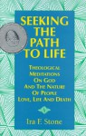 Seeking the Path to Life: Theological Meditations on God and the Nature of People, Love, Life and Death - Ira F. Stone