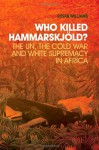 Who Killed Hammarskjold?: The UN, the Cold War and White Supremacy in Africa - Susan Williams