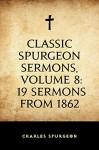 Classic Spurgeon Sermons, Volume 8: 19 Sermons from 1862 - Charles Spurgeon