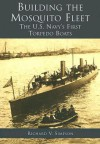 Building the Mosquito Fleet: The U.S. Navy's First Torpedo Boats - Richard V. Simpson