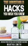 The Houeshold Hacks You Wish You Knew: Houeshold Tricks That Will Save You Time,Money,and Energy - Martha Smith