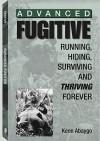 Advanced Fugitive: Running, Hiding, Surviving and Thriving Forever - Kenn Abaygo