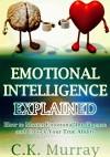 Emotional Intelligence Explained: How to Master Emotional Intelligence and Unlock Your True Ability: Emotional Intelligence, Interpersonal Skills, Leadership ... Business Relationships, Leadership Skills) - C.K. Murray