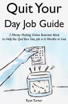 Quit Your Day Job Guide: 3 Money Making Online Business Ideas to Help You Quit Your Day Job in 6 Months or Less - Ryan Turner