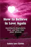 How To Believe In Love Again: Opening to Forgiveness, Trust and Your Own Inner Wisdom - Laura Lee Carter, Sarah Johnson