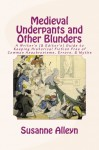 Medieval Underpants and Other Blunders: A Writer's (& Editor's) Guide to Keeping Historical Fiction Free of Common Anachronisms, Errors, & Myths [Third Edition] - Susanne Alleyn