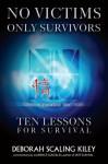No Victims Only Survivors: Ten Lessons for Survival - Deborah Scaling Kiley
