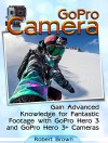 GoPro Camera: Gain Advanced Knowledge for Fantastic Footage with GoPro Hero 3 and GoPro Hero 3+ Cameras (GoPro Camera, GoPro cameras for dummies, GoPro camera hero) - Robert Brown