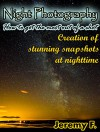 Night Photography: How to get the most out of a shot. Creation of stunning snapshots at nighttime! - Jeremy F.
