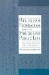 Religion, Federalism, and the Struggle for Public Life - William Everett