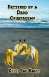 Bettered by a Dead Crustacean - Kelli Jae Baeli