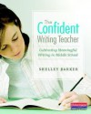 The Confident Writing Teacher: Cultivating Meaningful Writing in Middle School - Shelley Barker, Penny Kittle
