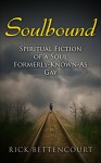 Soulbound: Spiritual Fiction of a Soul Formerly-Known-As Gay (Paranormal LGBT, Soul Mate Romance, Soulmate, Spirituality) - Rick Bettencourt
