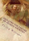 Idolatry:The Failure of Human Societies: Fourth Edition - Phillip Williams