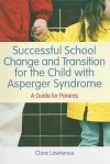 How to make moving school make sense: a parents' guide to smooth school transition for the child with Asperger syndrome - Clare Lawrence