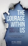 The Courage Within Us: Profiles In Disruption, 7 Essential Character Traits For Today's Crazy World - Bill Jensen
