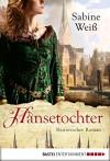 Hansetochter: Historischer Roman (Klassiker. Historischer Roman. Bastei Lübbe Taschenbücher) - Sabine Weiß, Markus Weber