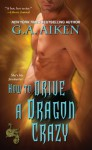 How to Drive a Dragon Crazy (The Dragon Kin, #6) - G.A. Aiken