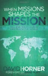 When Missions Shapes the Mission: You and Your Church Can Reach the World - David Horner, David Platt