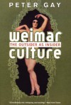 Weimar Culture: The Outsider as Insider - Peter Gay
