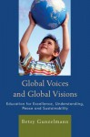Global Voices and Global Visions: Education for Excellence, Understanding, Peace and Sustainability - Betsy Gunzelmann