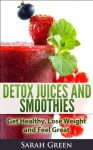 Detox Juices and Smoothies: Get Healthy, Lose Weight and Feel Great - Sarah Green