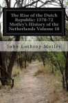 The Rise of the Dutch Republic: 1570-72 Motley's History of the Netherlands Volume 18 - John Lothrop Motley