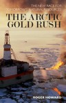 Arctic Gold Rush: The New Race for Tomorrow's Natural Resources - Roger Howard