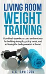 Living Room Weight Training: Dumbbell-based exercises and routines for building strength, getting toned, and achieving the body you want at home! (Living Room Fit Book 2) - A.K. Davidson