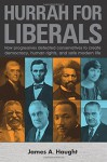 Hurrah for Liberals: How Progressives Defeated Conservatives to Create Democracy, Human Rights and Safe Modern Life - James A. Haught