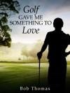 Golf Gave Me Something to Love - Bob Thomas