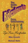 The Guide to Ridiculously Easy Entertaining - Tips from Marfreless - Michael Wells, Mike Riccetti, Shirl Riccetti, Shelia Kwiatek