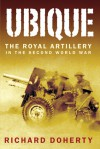 Ubique: The Royal Artillery in the Second World War - Richard Doherty