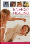 Energy Healing: Using the Powers of Nature: Therapies for Mind, Body and Spirit, with 120 Photographs - Raje Airey
