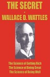 The Secret of Wallace Wattles: The Science of Getting Rich, the Science of Being Great and the Science of Being Well - Wallace D. Wattles