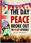The Day Peace Broke Out: The VE-Day Experience - Mike Brown