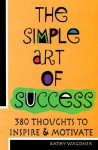 The Simple Art of Success: 384 Thoughts to Inspire & Motivate - Kathy Wagoner