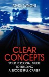 Clear Concepts: Your Personal Guide to Building a Successful Career - Mark Wright