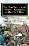 The Ten Best - And Worst - Generals of the Civil War - Robert C. Jones