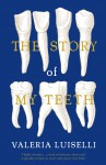 The Story of My Teeth - Valeria Luiselli