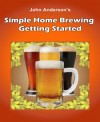 Simple Home Brewing: Getting Started - John Anderson