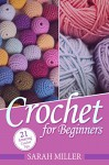Crochet: How to Crochet for Beginners: 21 Amazing Tips and Tricks for Crochet Patterns and Stitches (Beginners Crochet Patterns Guide, Pattern Ideas and Instructions Book) - Sarah Miller