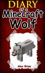 MINECRAFT: Diary Of A Minecraft Wolf: (An Unofficial Minecraft Book) (Minecraft, Minecraft Secrets, Minecraft Stories, Minecraft Books For Kids, Minecraft Books, Minecraft Comics, Minecraft Xbox) - Alex Brian