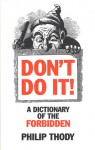 Don't Do It!: A Dictionary of the Forbidden - Philip Thody