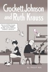 Crockett Johnson and Ruth Krauss: How an Unlikely Couple Found Love, Dodged the FBI, and Transformed Children's Literature - Philip Nel