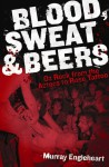 Blood, Sweat & Beers: Oz Rock from the Aztecs to Rose Tattoo - Murray Engleheart